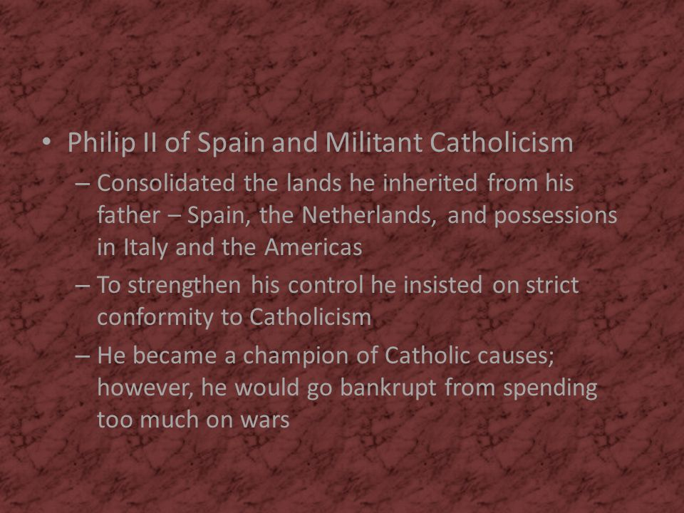 Philip II of Spain and Militant Catholicism – Consolidated the lands he inherited from his father – Spain, the Netherlands, and possessions in Italy a