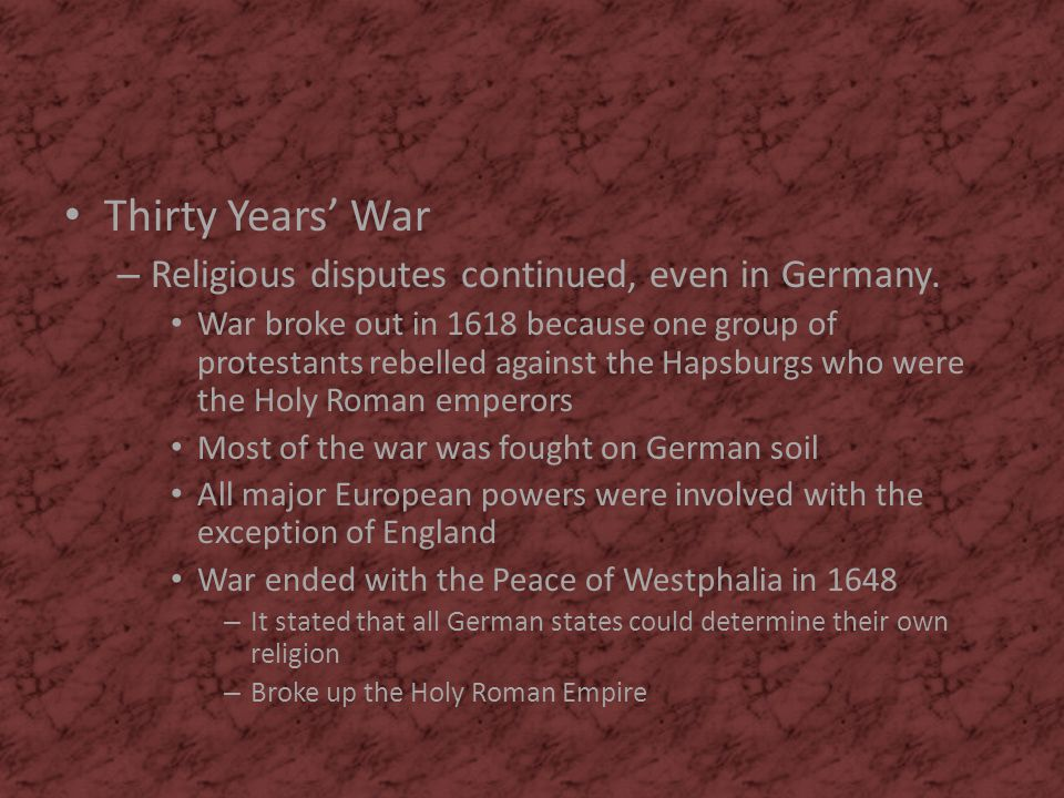 Thirty Years' War – Religious disputes continued, even in Germany. War broke out in 1618 because one group of protestants rebelled against the Hapsbur