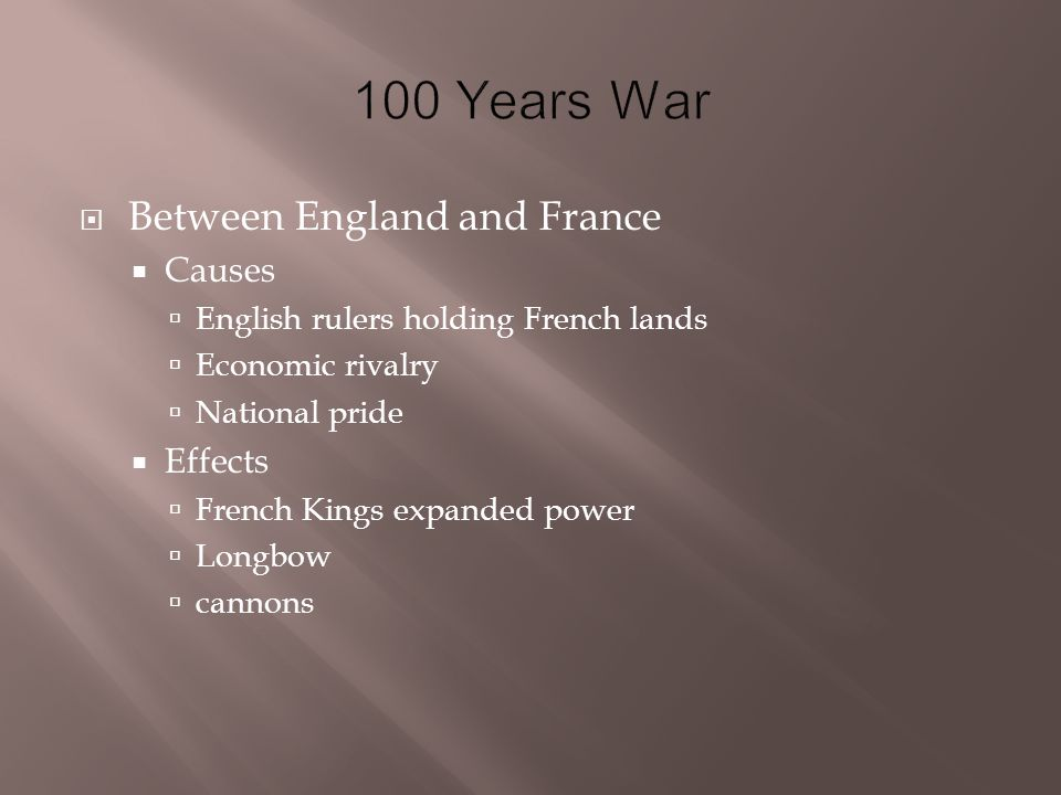  Between England and France  Causes  English rulers holding French lands  Economic rivalry  National pride  Effects  French Kings expanded power  Longbow  cannons