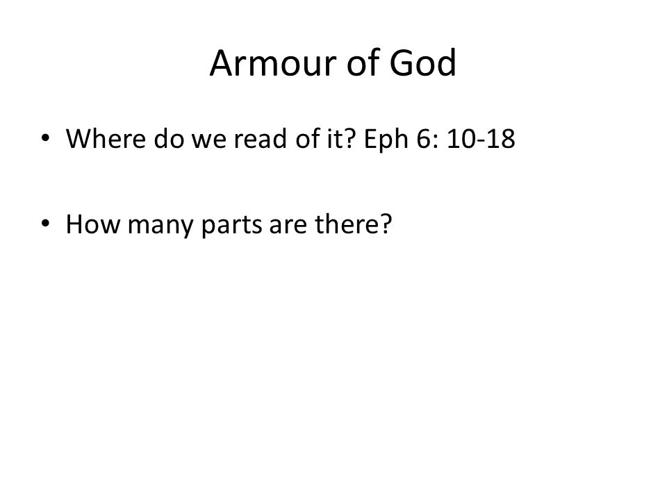 Armour of God Where do we read of it? Eph 6: 10-18 How many parts are there?
