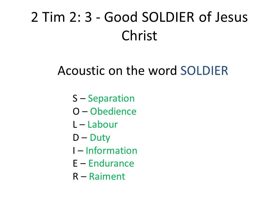 2 Tim 2: 3 - Good SOLDIER of Jesus Christ Acoustic on the word SOLDIER S – Separation O – Obedience L – Labour D – Duty I – Information E – Endurance