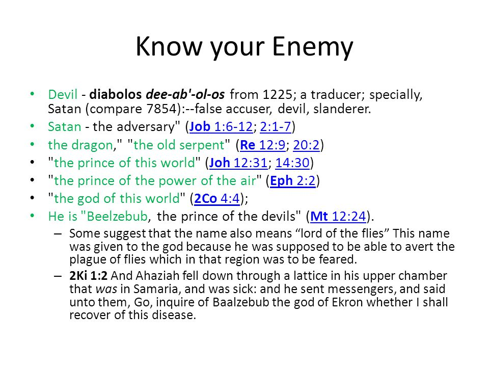 Know your Enemy Devil - diabolos dee-ab'-ol-os from 1225; a traducer; specially, Satan (compare 7854):--false accuser, devil, slanderer. Satan - the a