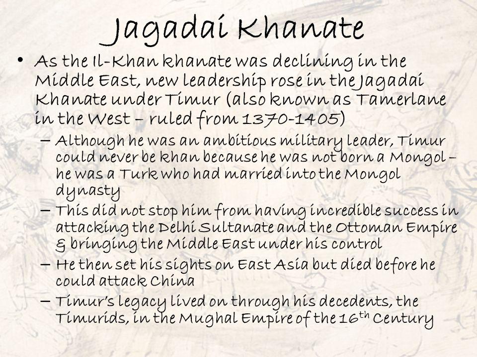 Jagadai Khanate As the Il-Khan khanate was declining in the Middle East, new leadership rose in the Jagadai Khanate under Timur (also known as Tamerla