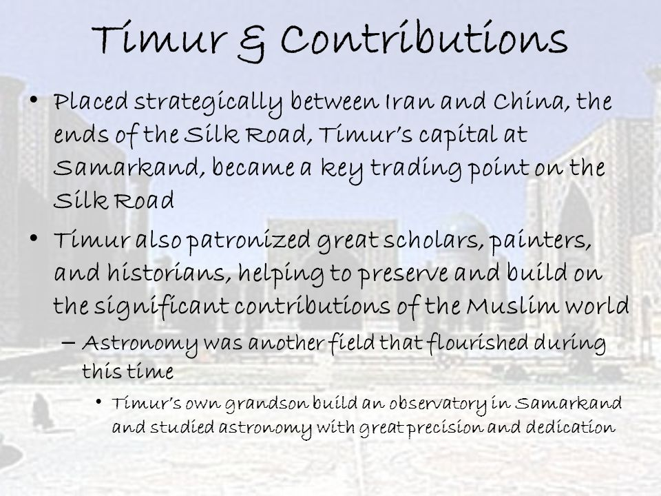 Timur & Contributions Placed strategically between Iran and China, the ends of the Silk Road, Timur's capital at Samarkand, became a key trading point