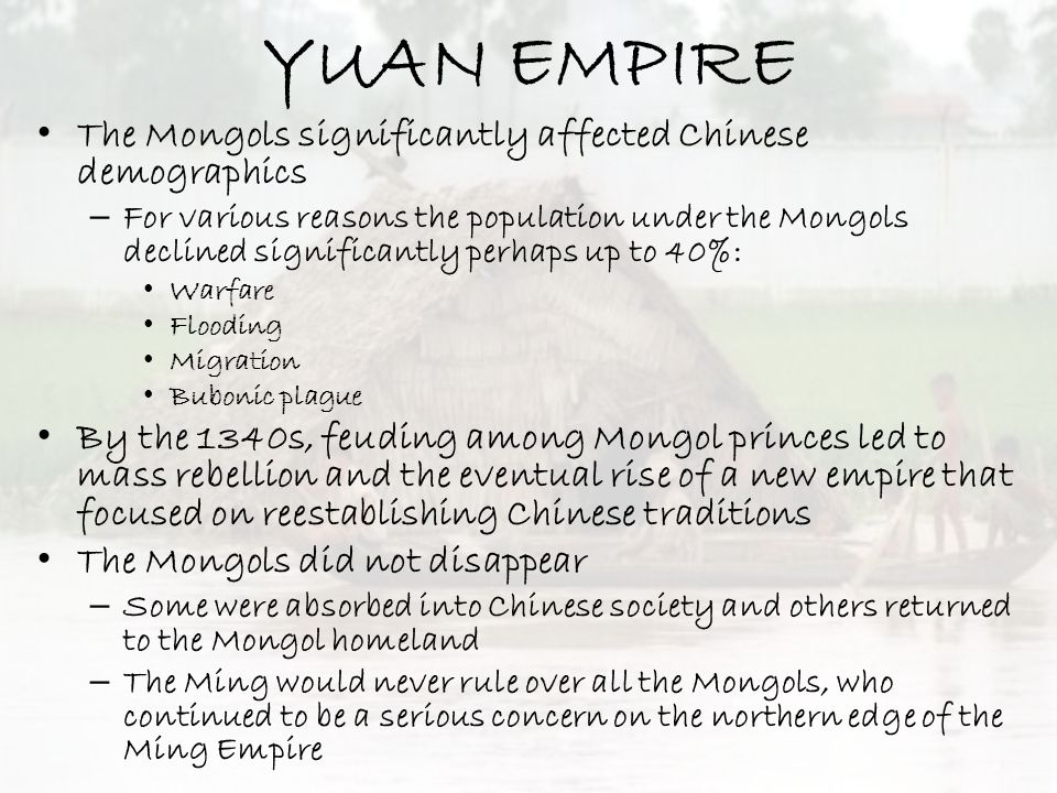 YUAN EMPIRE The Mongols significantly affected Chinese demographics – For various reasons the population under the Mongols declined significantly perh