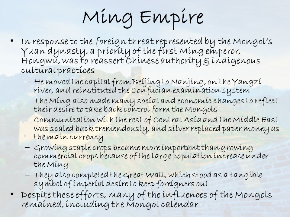 Ming Empire In response to the foreign threat represented by the Mongol's Yuan dynasty, a priority of the first Ming emperor, Hongwu, was to reassert