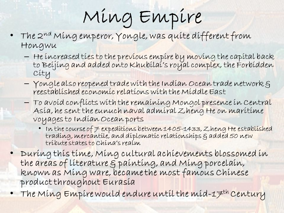 Ming Empire The 2 nd Ming emperor, Yongle, was quite different from Hongwu – He increased ties to the previous empire by moving the capital back to Be