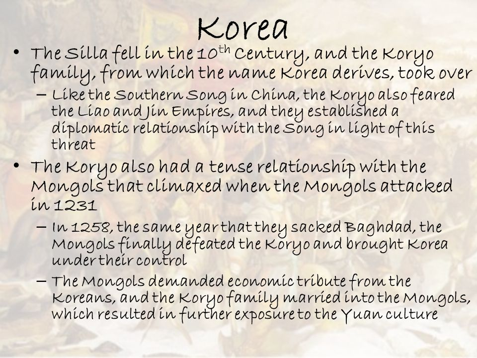 Korea The Silla fell in the 10 th Century, and the Koryo family, from which the name Korea derives, took over – Like the Southern Song in China, the K
