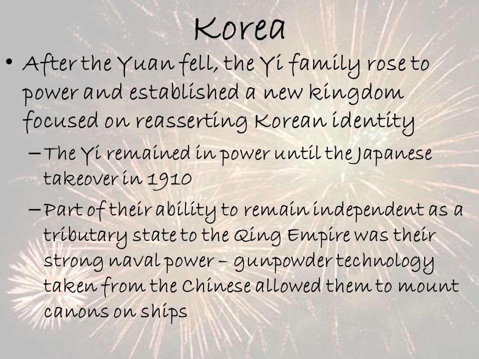 Korea After the Yuan fell, the Yi family rose to power and established a new kingdom focused on reasserting Korean identity – The Yi remained in power