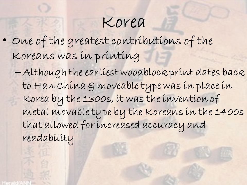Korea One of the greatest contributions of the Koreans was in printing – Although the earliest woodblock print dates back to Han China & moveable type