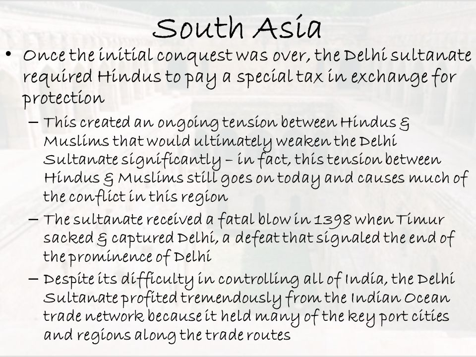 South Asia Once the initial conquest was over, the Delhi sultanate required Hindus to pay a special tax in exchange for protection – This created an o