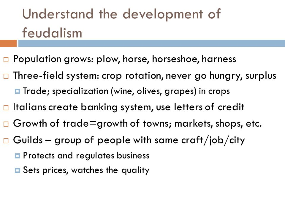 7.6.3 Understand the development of feudalism  Population grows: plow, horse, horseshoe, harness  Three-field system: crop rotation, never go hungry, surplus  Trade; specialization (wine, olives, grapes) in crops  Italians create banking system, use letters of credit  Growth of trade=growth of towns; markets, shops, etc.