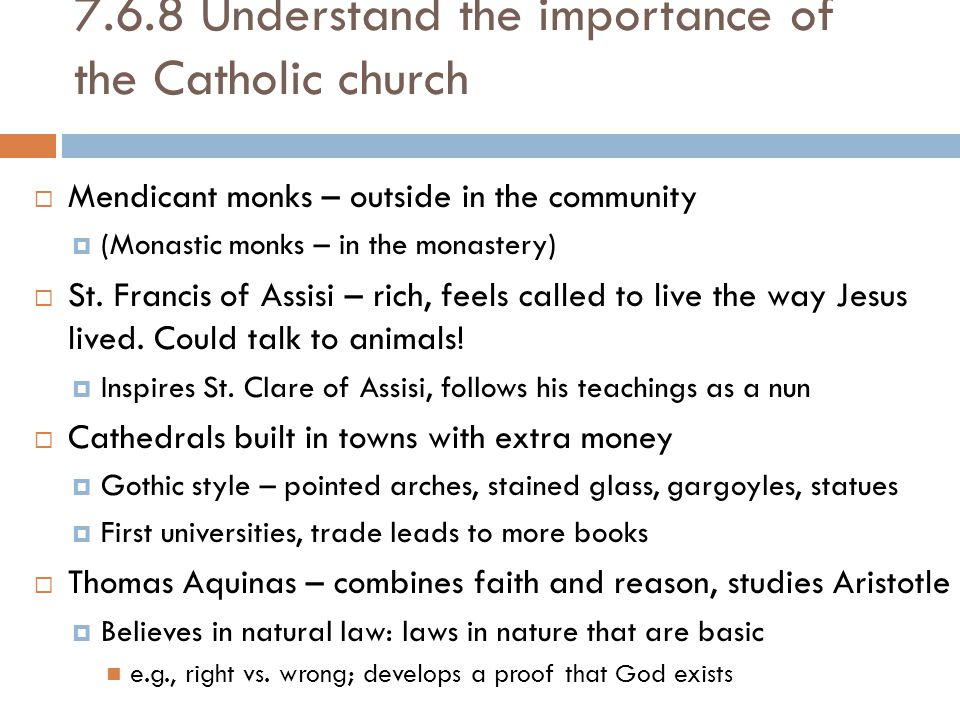 7.6.8 Understand the importance of the Catholic church  Mendicant monks – outside in the community  (Monastic monks – in the monastery)  St.