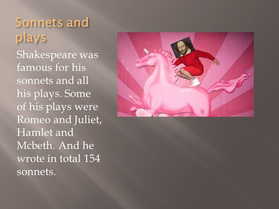 Sonnets and plays Shakespeare was famous for his sonnets and all his plays.
