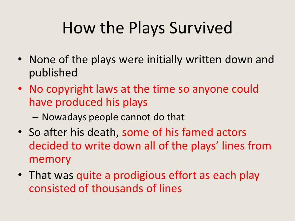How the Plays Survived None of the plays were initially written down and published No copyright laws at the time so anyone could have produced his plays – Nowadays people cannot do that So after his death, some of his famed actors decided to write down all of the plays' lines from memory That was quite a prodigious effort as each play consisted of thousands of lines