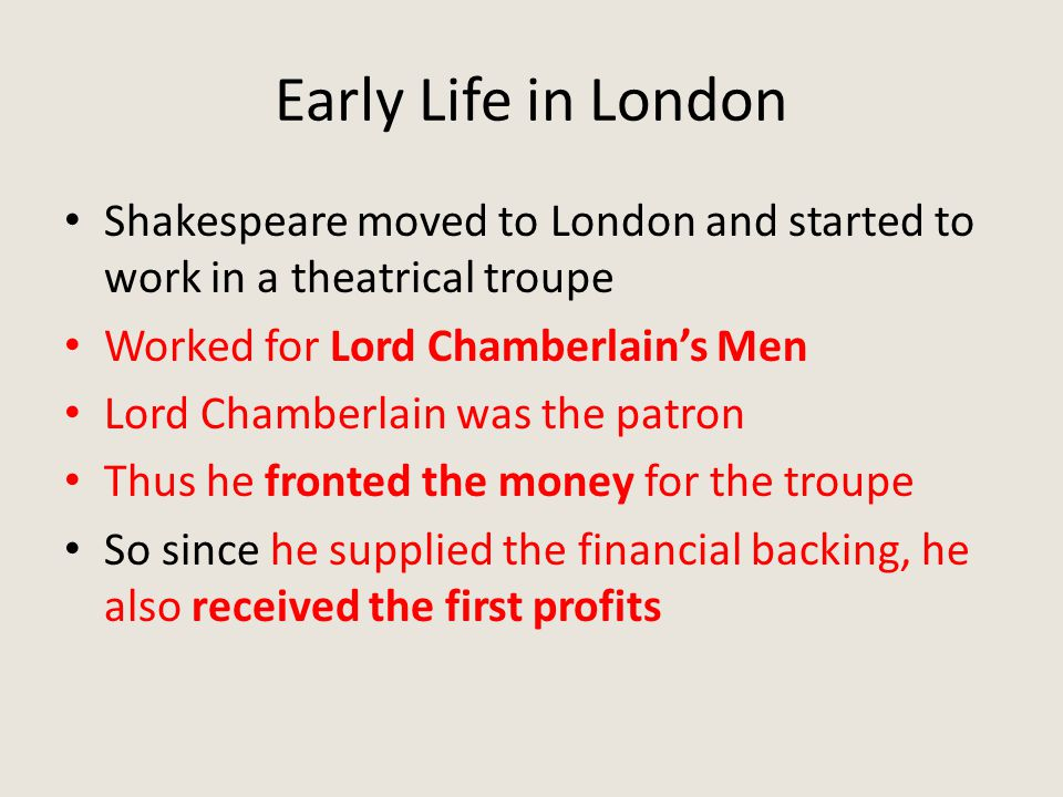 Early Life in London Shakespeare moved to London and started to work in a theatrical troupe Worked for Lord Chamberlain's Men Lord Chamberlain was the patron Thus he fronted the money for the troupe So since he supplied the financial backing, he also received the first profits