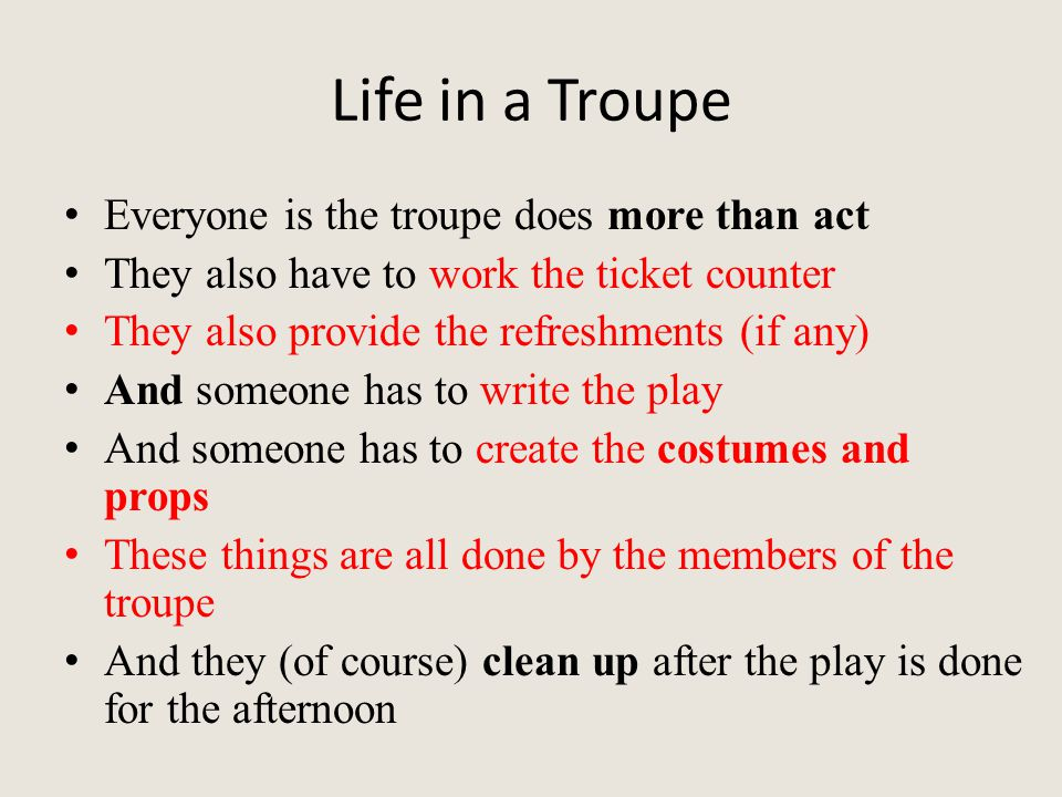 Life in a Troupe Everyone is the troupe does more than act They also have to work the ticket counter They also provide the refreshments (if any) And someone has to write the play And someone has to create the costumes and props These things are all done by the members of the troupe And they (of course) clean up after the play is done for the afternoon