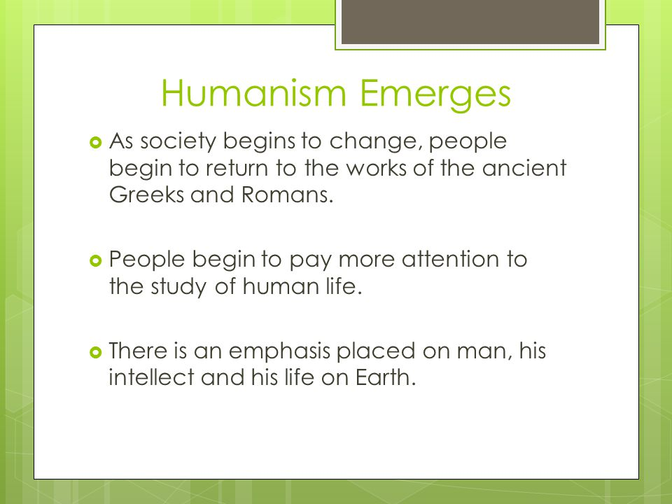 Humanism Emerges  As society begins to change, people begin to return to the works of the ancient Greeks and Romans.