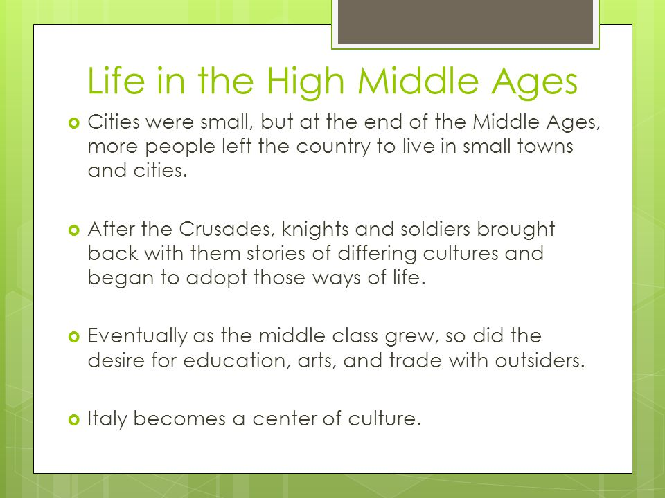 Life in the High Middle Ages  Cities were small, but at the end of the Middle Ages, more people left the country to live in small towns and cities.