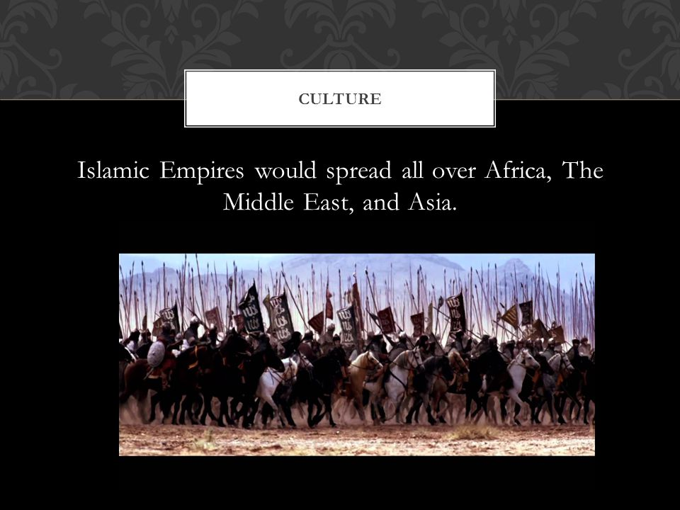 Islamic Empires would spread all over Africa, The Middle East, and Asia. CULTURE