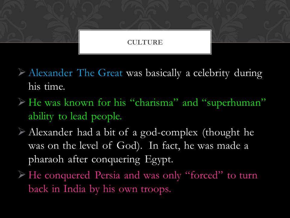  Alexander The Great was basically a celebrity during his time.
