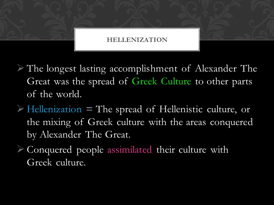  The longest lasting accomplishment of Alexander The Great was the spread of Greek Culture to other parts of the world.
