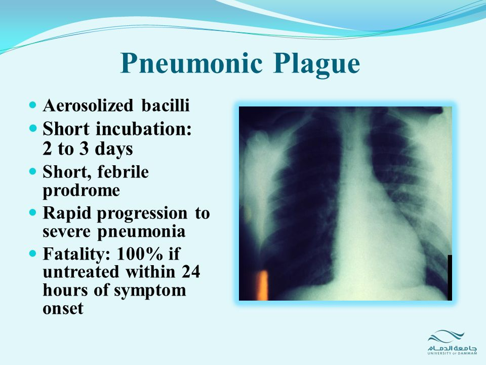 Pneumonic Plague Aerosolized bacilli Short incubation: 2 to 3 days Short, febrile prodrome Rapid progression to severe pneumonia Fatality: 100% if unt