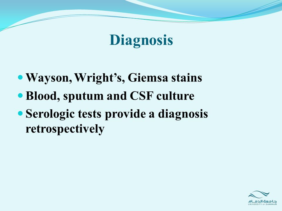 Wayson, Wright's, Giemsa stains Blood, sputum and CSF culture Serologic tests provide a diagnosis retrospectively Diagnosis