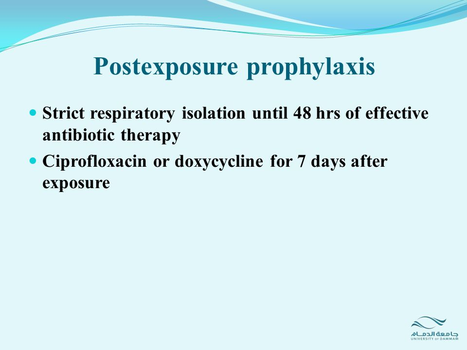 Strict respiratory isolation until 48 hrs of effective antibiotic therapy Ciprofloxacin or doxycycline for 7 days after exposure Postexposure prophyla