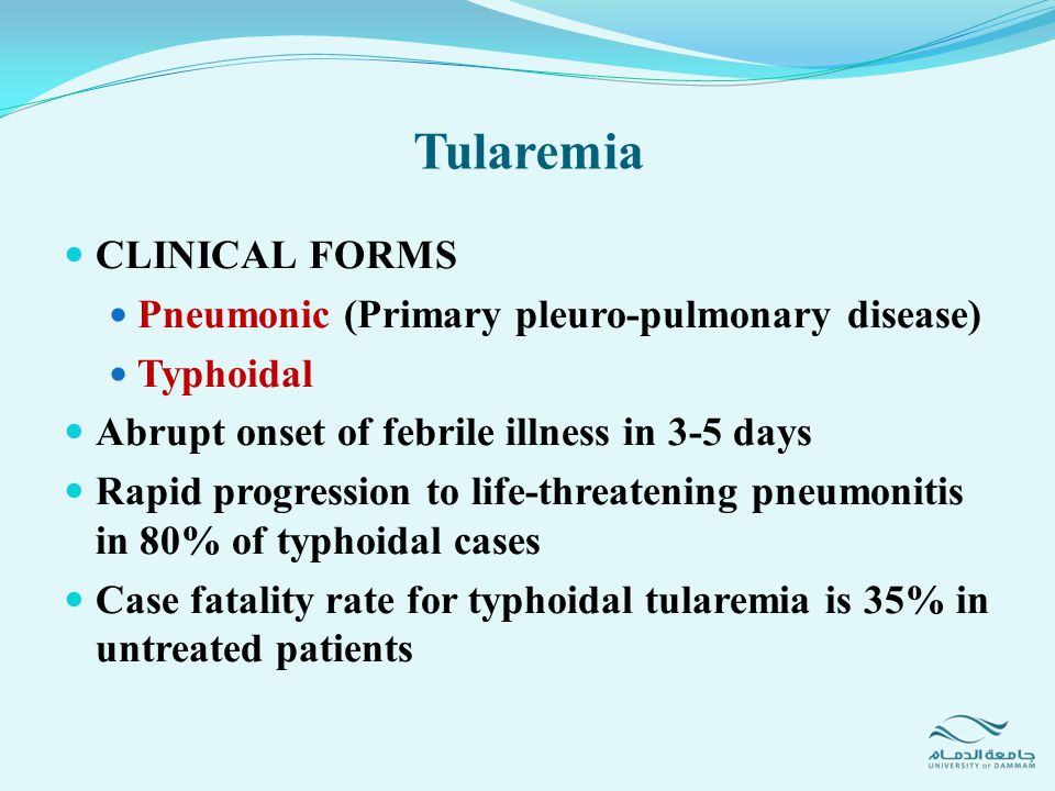 CLINICAL FORMS Pneumonic (Primary pleuro-pulmonary disease) Typhoidal Abrupt onset of febrile illness in 3-5 days Rapid progression to life-threatenin