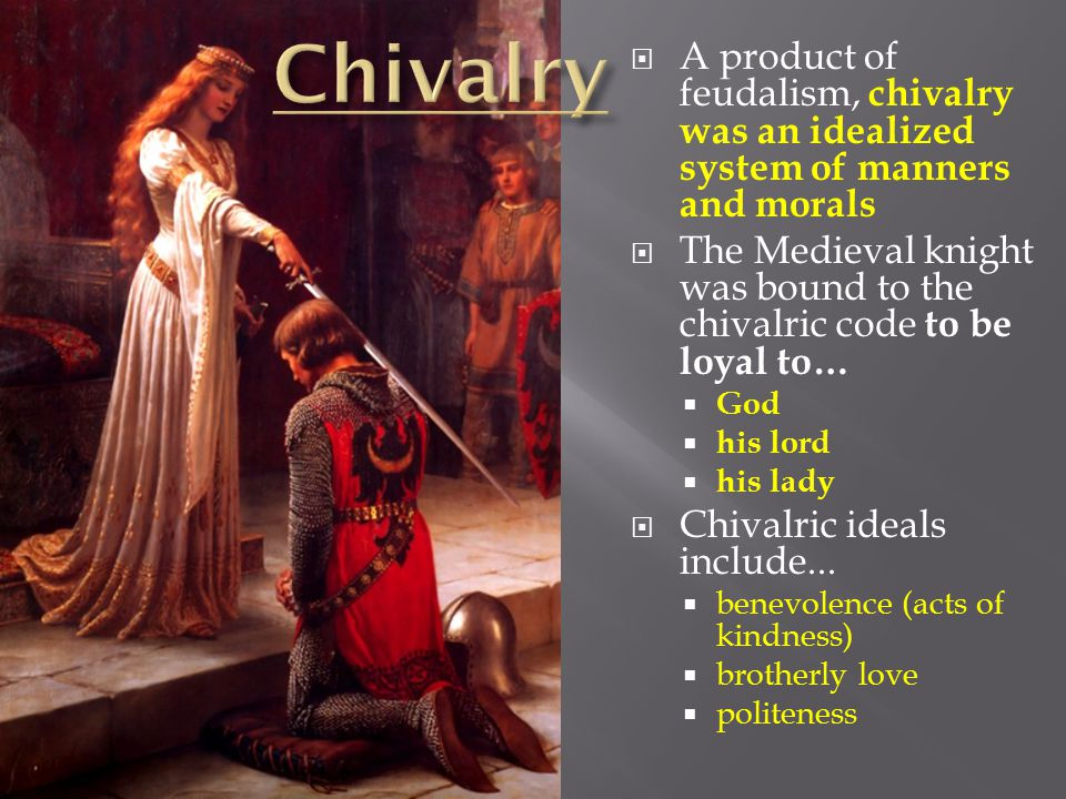  A product of feudalism, chivalry was an idealized system of manners and morals  The Medieval knight was bound to the chivalric code to be loyal to…  God  his lord  his lady  Chivalric ideals include...