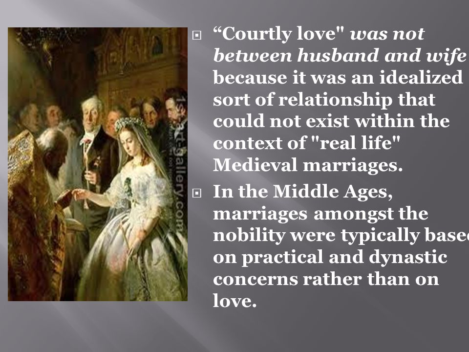  Courtly love was not between husband and wife because it was an idealized sort of relationship that could not exist within the context of real life Medieval marriages.
