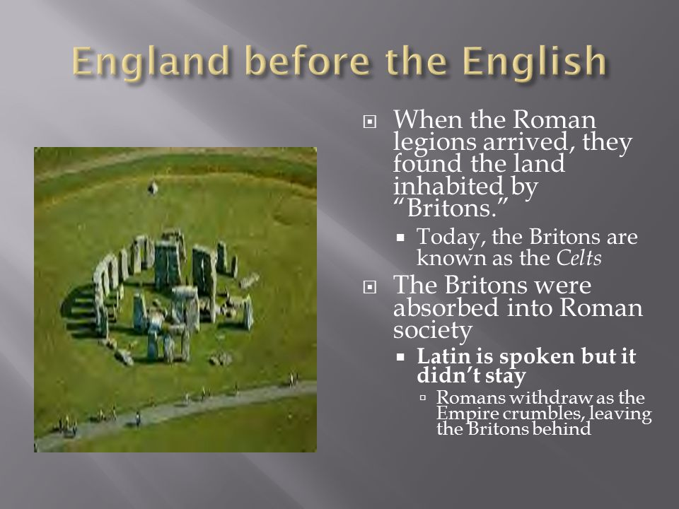  When the Roman legions arrived, they found the land inhabited by Britons.  Today, the Britons are known as the Celts  The Britons were absorbed into Roman society  Latin is spoken but it didn't stay  Romans withdraw as the Empire crumbles, leaving the Britons behind