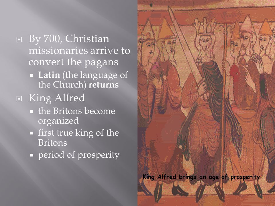  By 700, Christian missionaries arrive to convert the pagans  Latin (the language of the Church) returns  King Alfred  the Britons become organized  first true king of the Britons  period of prosperity King Alfred brings an age of prosperity