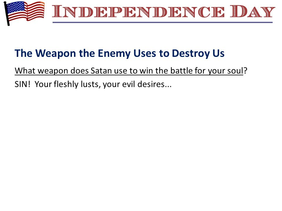 The Weapon the Enemy Uses to Destroy Us What weapon does Satan use to win the battle for your soul? SIN! Your fleshly lusts, your evil desires...