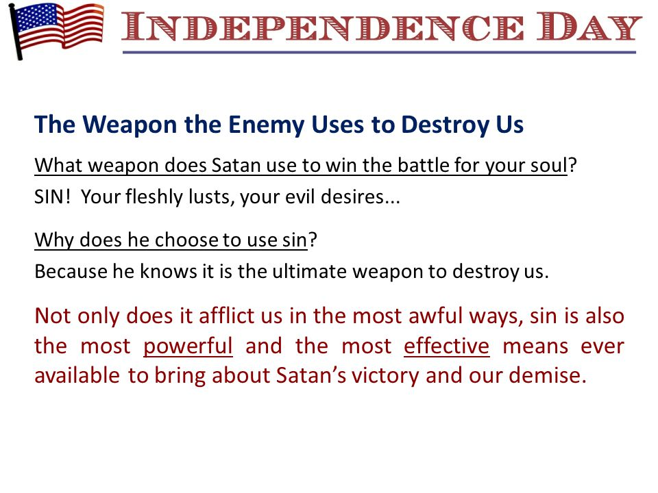 The Weapon the Enemy Uses to Destroy Us What weapon does Satan use to win the battle for your soul? SIN! Your fleshly lusts, your evil desires... Why