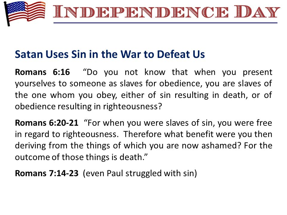 Satan Uses Sin in the War to Defeat Us Romans 6:16 Do you not know that when you present yourselves to someone as slaves for obedience, you are slaves of the one whom you obey, either of sin resulting in death, or of obedience resulting in righteousness.
