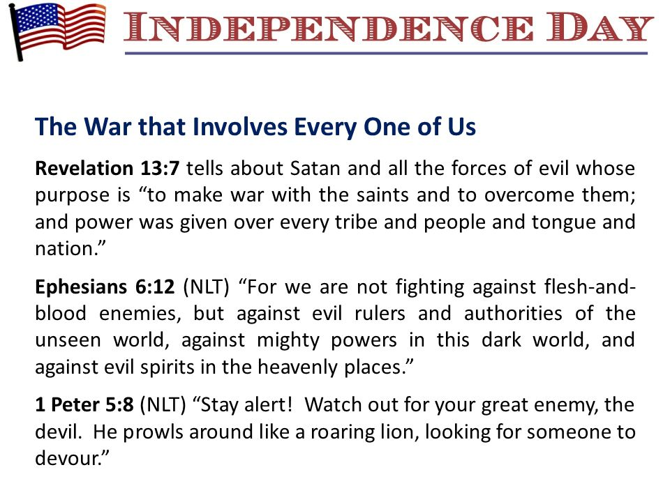 Revelation 13:7 tells about Satan and all the forces of evil whose purpose is to make war with the saints and to overcome them; and power was given over every tribe and people and tongue and nation. Ephesians 6:12 (NLT) For we are not fighting against flesh-and- blood enemies, but against evil rulers and authorities of the unseen world, against mighty powers in this dark world, and against evil spirits in the heavenly places. 1 Peter 5:8 (NLT) Stay alert.