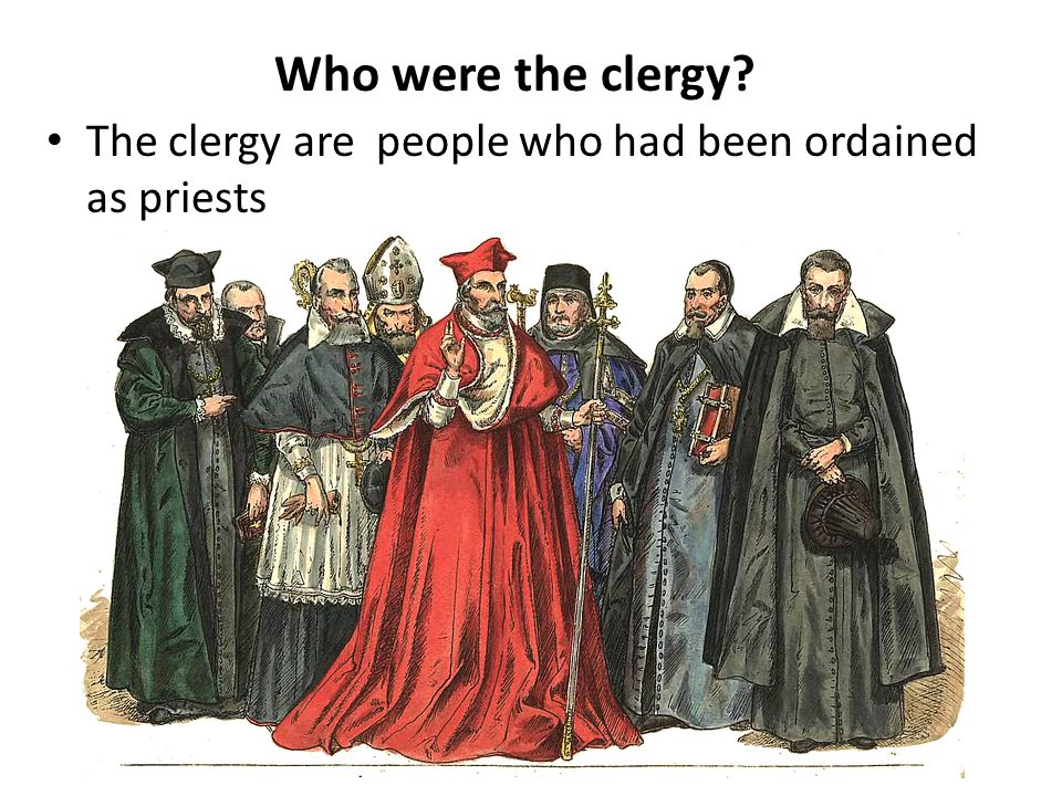 The clergy are people who had been ordained as priests Who were the clergy?