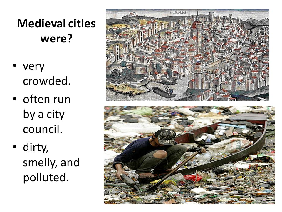 very crowded. often run by a city council. dirty, smelly, and polluted. Medieval cities were?