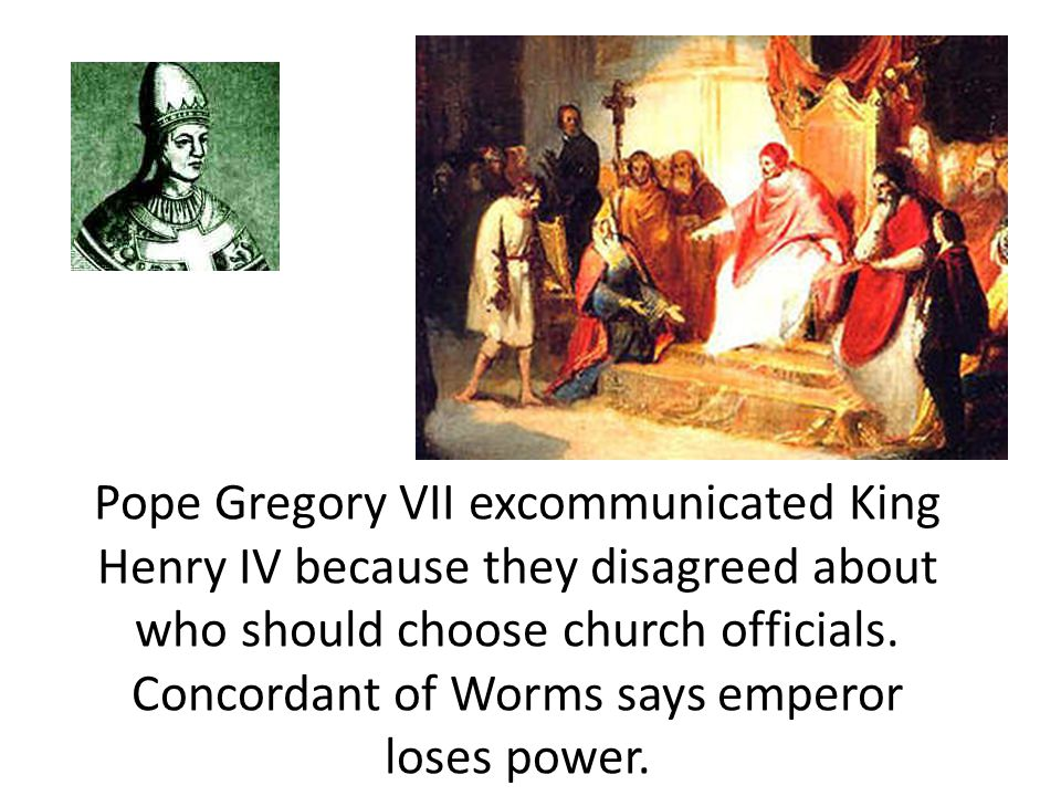 Pope Gregory VII excommunicated King Henry IV because they disagreed about who should choose church officials. Concordant of Worms says emperor loses