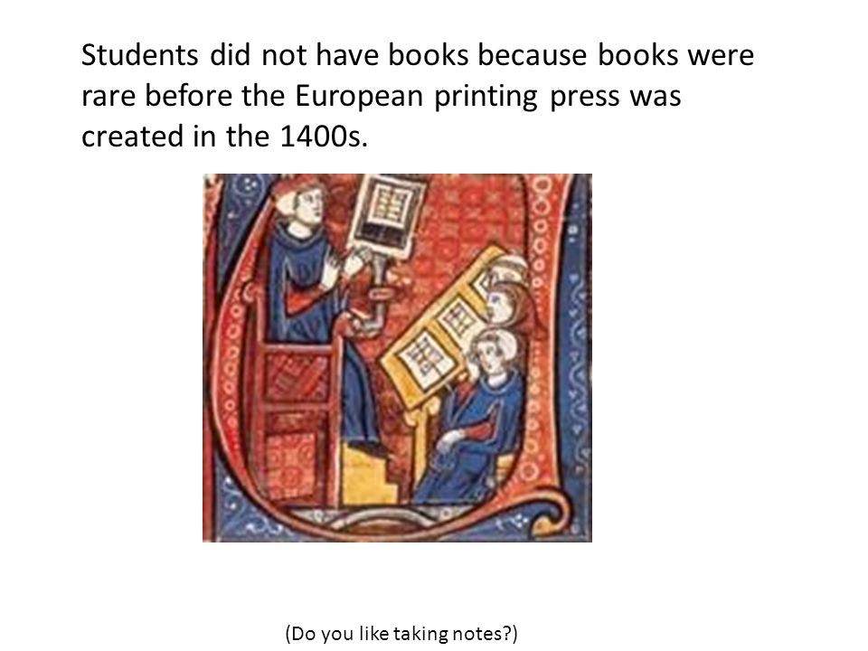Students did not have books because books were rare before the European printing press was created in the 1400s. (Do you like taking notes?)