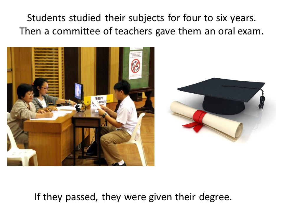 Students studied their subjects for four to six years. Then a committee of teachers gave them an oral exam. If they passed, they were given their degr