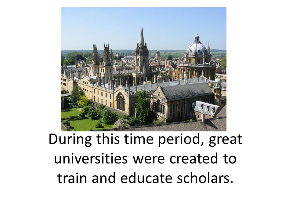 During this time period, great universities were created to train and educate scholars.