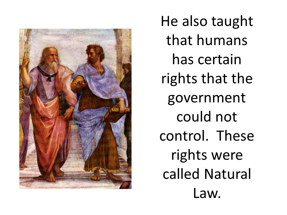 He also taught that humans has certain rights that the government could not control. These rights were called Natural Law.