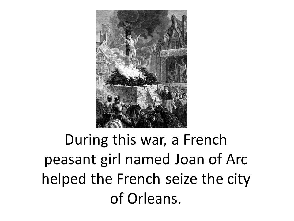 During this war, a French peasant girl named Joan of Arc helped the French seize the city of Orleans.