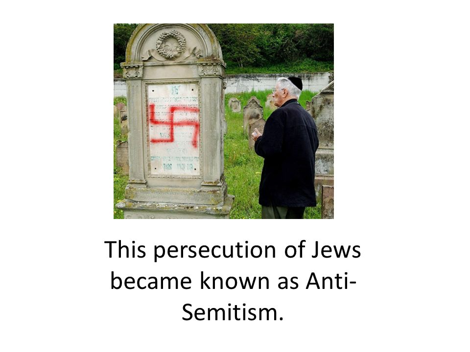 This persecution of Jews became known as Anti- Semitism.
