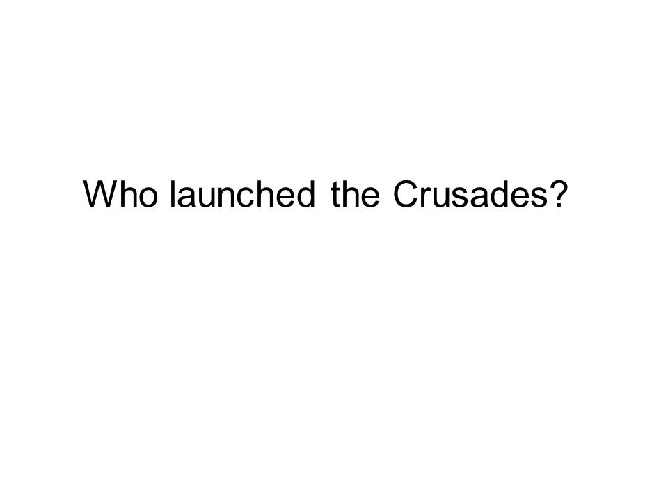 Who launched the Crusades?