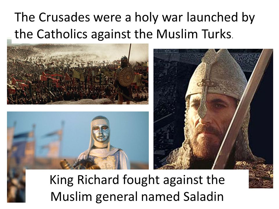 The Crusades were a holy war launched by the Catholics against the Muslim Turks.