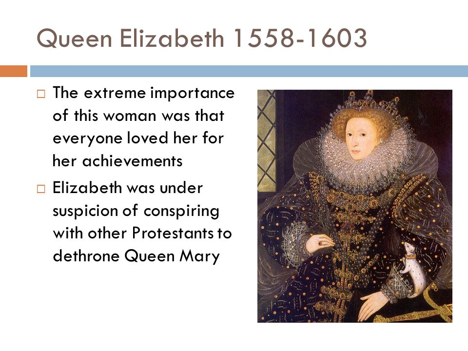 Queen Elizabeth 1558-1603  The extreme importance of this woman was that everyone loved her for her achievements  Elizabeth was under suspicion of c